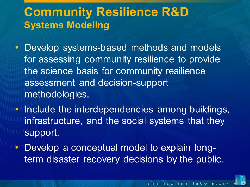 Community Resilience R&D Systems Modeling Develop systems-based methods and models for assessing community resilience to provide the science basis for