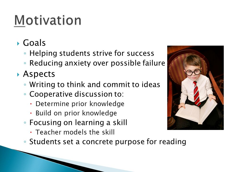 Goals ◦ Helping students strive for success ◦ Reducing anxiety over possible failure  Aspects ◦ Writing to think and commit to ideas ◦ Cooperative discussion to:  Determine prior knowledge  Build on prior knowledge ◦ Focusing on learning a skill  Teacher models the skill ◦ Students set a concrete purpose for reading