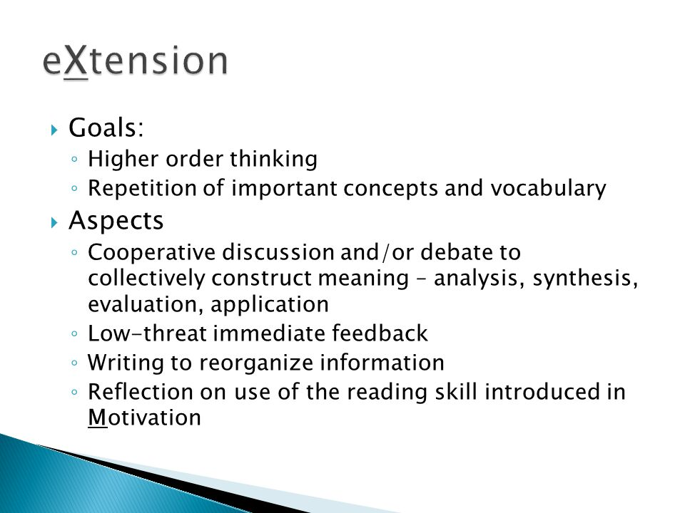  Goals: ◦ Higher order thinking ◦ Repetition of important concepts and vocabulary  Aspects ◦ Cooperative discussion and/or debate to collectively construct meaning – analysis, synthesis, evaluation, application ◦ Low-threat immediate feedback ◦ Writing to reorganize information ◦ Reflection on use of the reading skill introduced in Motivation