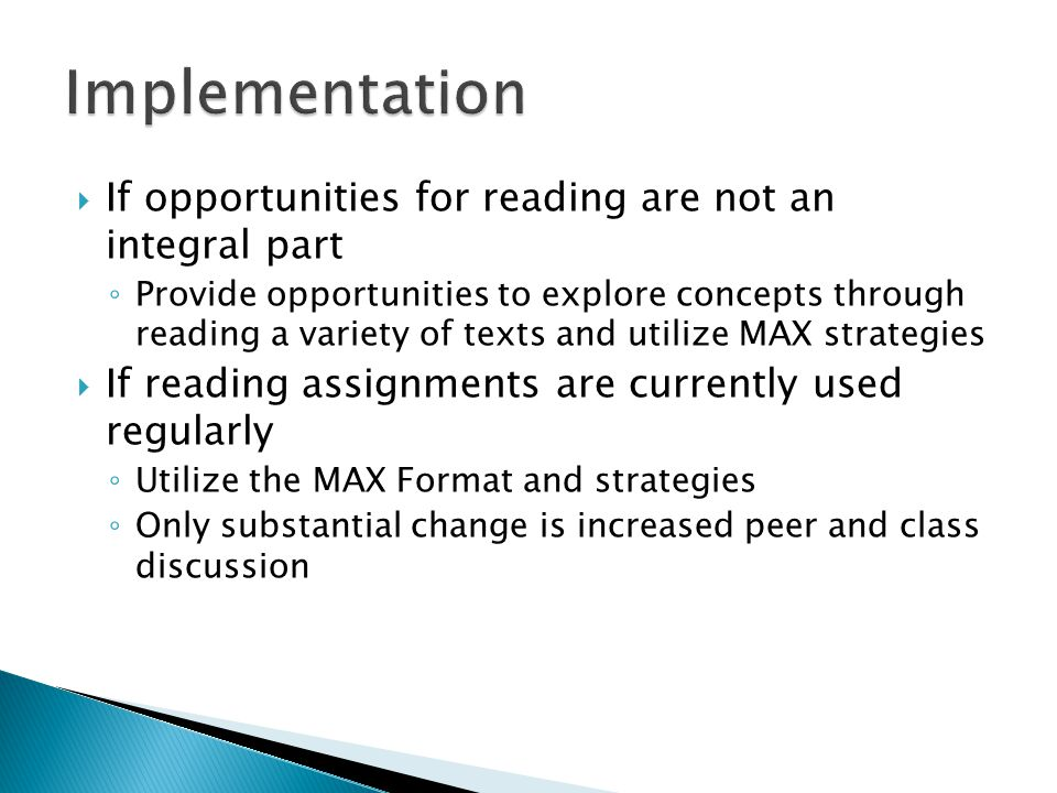  If opportunities for reading are not an integral part ◦ Provide opportunities to explore concepts through reading a variety of texts and utilize MAX strategies  If reading assignments are currently used regularly ◦ Utilize the MAX Format and strategies ◦ Only substantial change is increased peer and class discussion