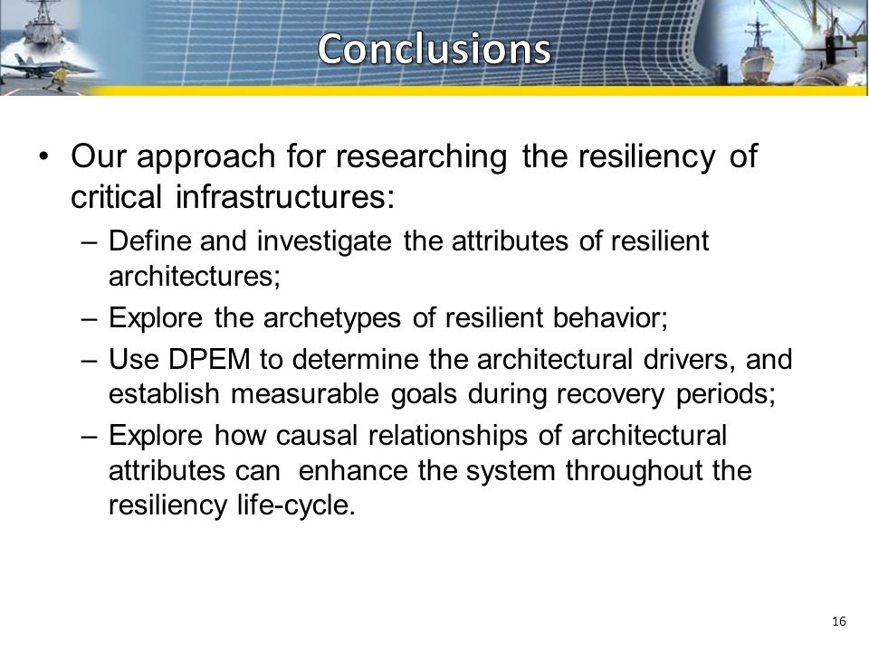 Our approach for researching the resiliency of critical infrastructures: –Define and investigate the attributes of resilient architectures; –Explore the archetypes of resilient behavior; –Use DPEM to determine the architectural drivers, and establish measurable goals during recovery periods; –Explore how causal relationships of architectural attributes can enhance the system throughout the resiliency life-cycle.