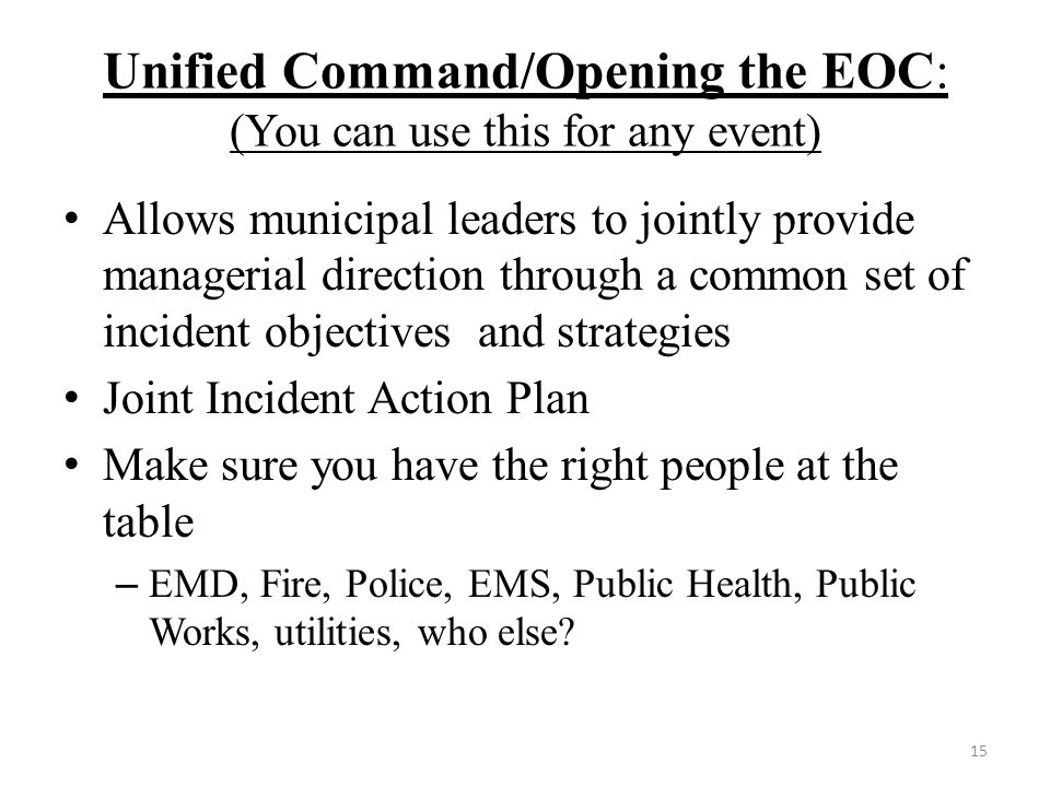 Unified Command/Opening the EOC: (You can use this for any event) Allows municipal leaders to jointly provide managerial direction through a common set of incident objectives and strategies Joint Incident Action Plan Make sure you have the right people at the table – EMD, Fire, Police, EMS, Public Health, Public Works, utilities, who else.
