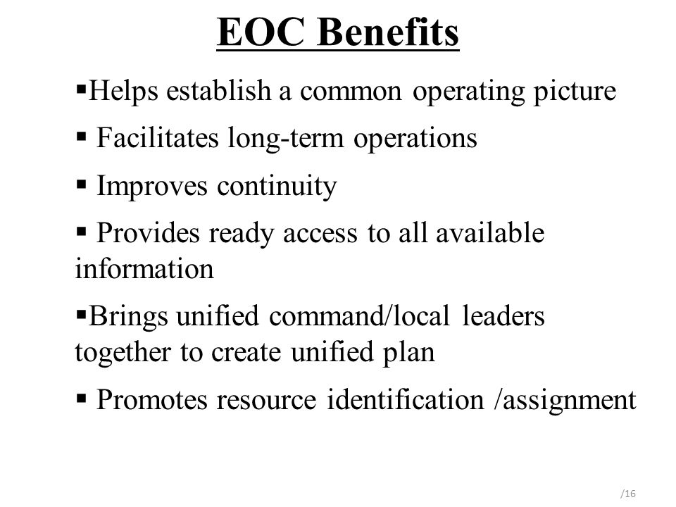 EOC Benefits  Helps establish a common operating picture  Facilitates long-term operations  Improves continuity  Provides ready access to all available information  Brings unified command/local leaders together to create unified plan  Promotes resource identification /assignment /16