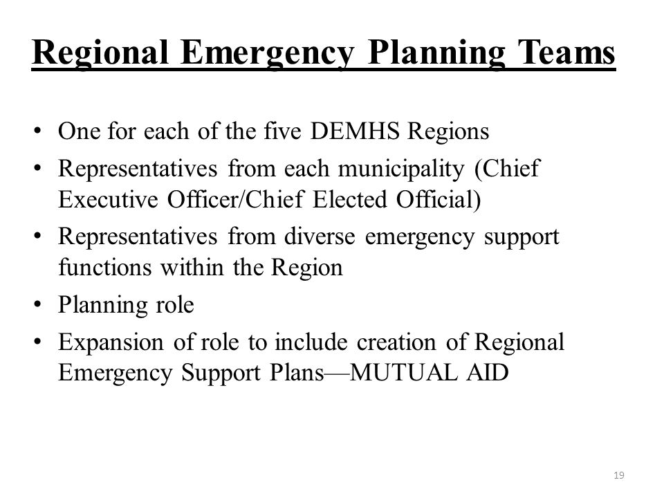 Regional Emergency Planning Teams One for each of the five DEMHS Regions Representatives from each municipality (Chief Executive Officer/Chief Elected Official) Representatives from diverse emergency support functions within the Region Planning role Expansion of role to include creation of Regional Emergency Support Plans—MUTUAL AID 19