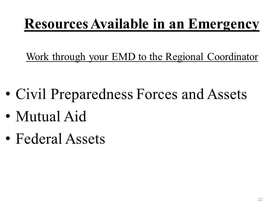 Resources Available in an Emergency Work through your EMD to the Regional Coordinator Civil Preparedness Forces and Assets Mutual Aid Federal Assets 22