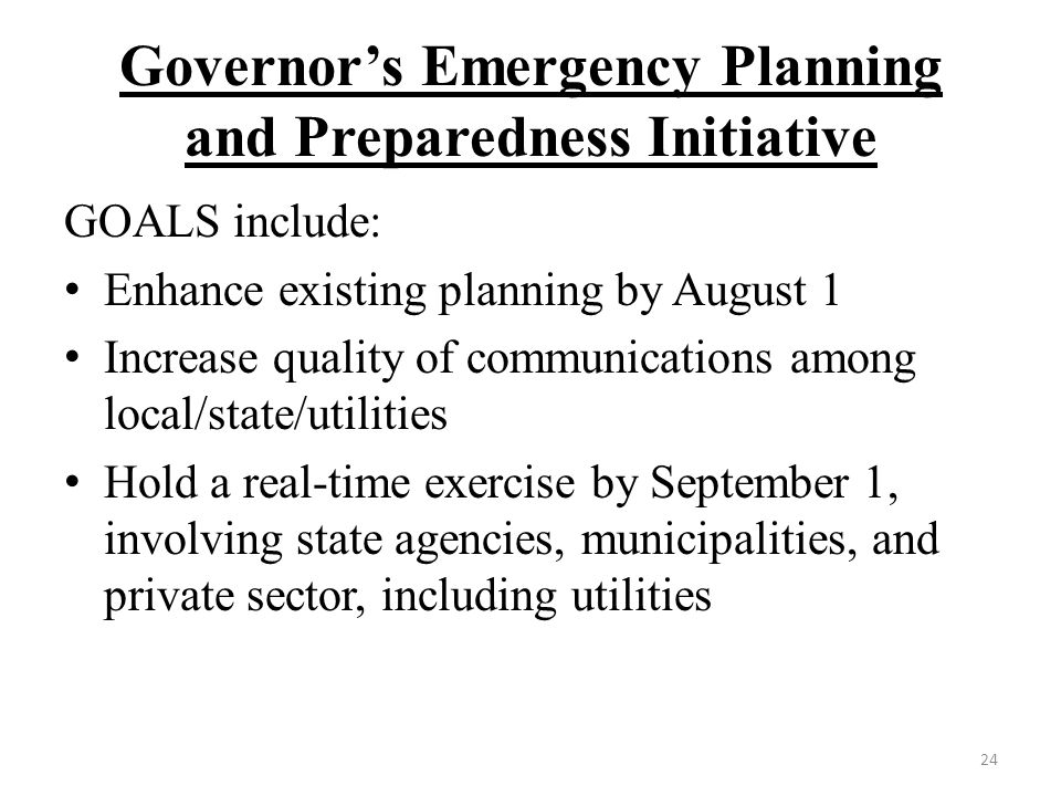 Governor's Emergency Planning and Preparedness Initiative GOALS include: Enhance existing planning by August 1 Increase quality of communications among local/state/utilities Hold a real-time exercise by September 1, involving state agencies, municipalities, and private sector, including utilities 24