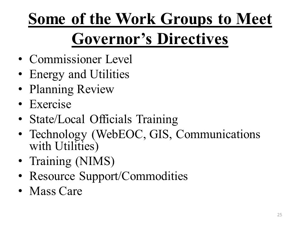 Some of the Work Groups to Meet Governor's Directives Commissioner Level Energy and Utilities Planning Review Exercise State/Local Officials Training Technology (WebEOC, GIS, Communications with Utilities) Training (NIMS) Resource Support/Commodities Mass Care 25