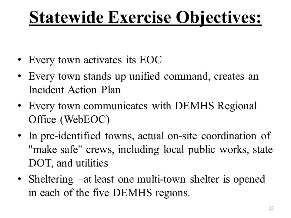Statewide Exercise Objectives: Every town activates its EOC Every town stands up unified command, creates an Incident Action Plan Every town communicates with DEMHS Regional Office (WebEOC) In pre-identified towns, actual on-site coordination of make safe crews, including local public works, state DOT, and utilities Sheltering –at least one multi-town shelter is opened in each of the five DEMHS regions.