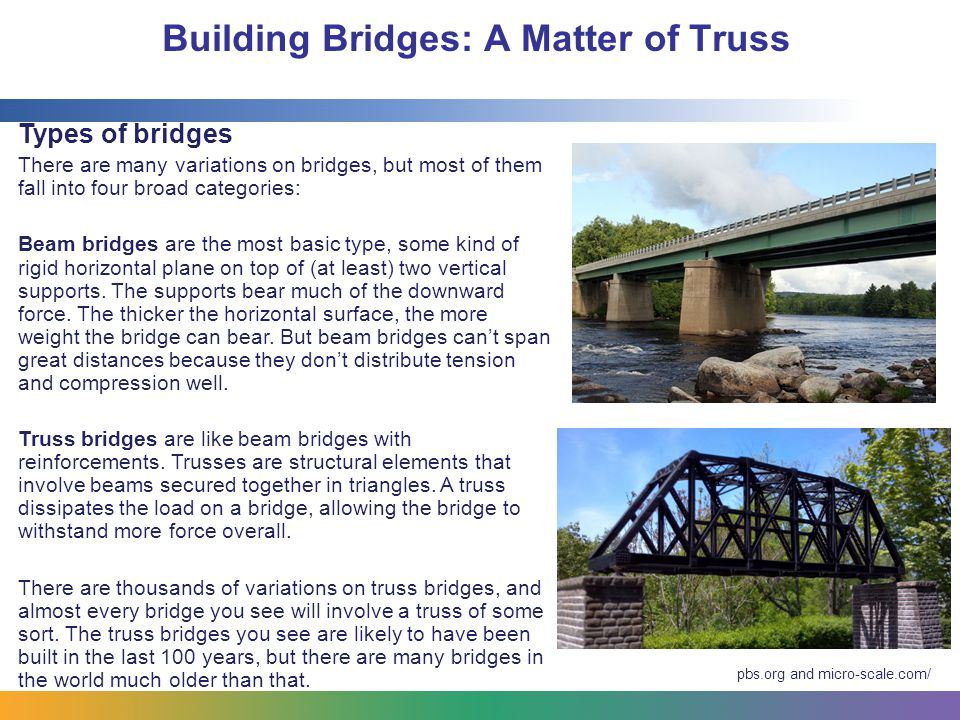 Building Bridges: A Matter of Truss Takeaways: Bridges are a complex engineering challenge: Load, stress, environmental elements, and earthquakes all become part of the engineering challenge Any engineering project needs to be designed with parameters in mind: The design for a bridge must not only be functional, but it must be possible to build the bridge with only the resources at hand.