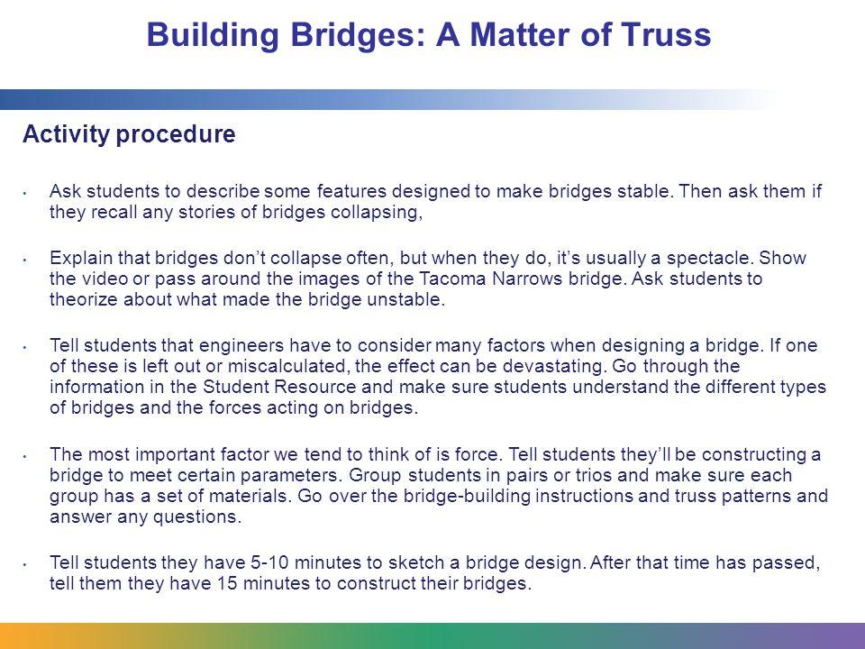 Building Bridges: A Matter of Truss Activity procedure (cont'd) Next, students should take 5 minutes to test their bridges.