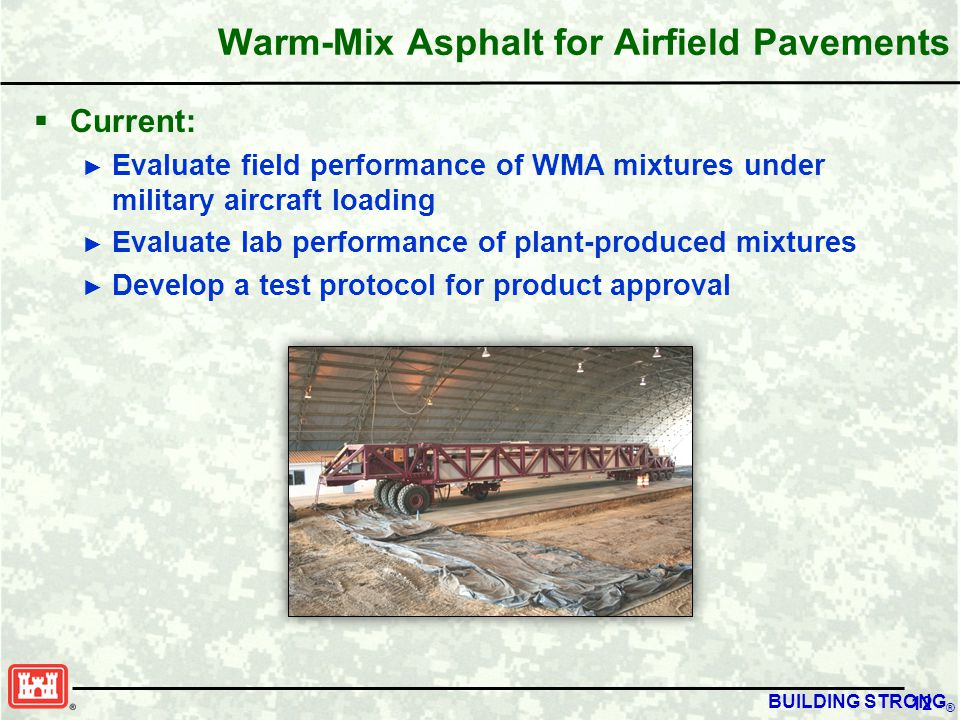 BUILDING STRONG ® Warm-Mix Asphalt for Airfield Pavements  Current: ► Evaluate field performance of WMA mixtures under military aircraft loading ► Evaluate lab performance of plant-produced mixtures ► Develop a test protocol for product approval 12
