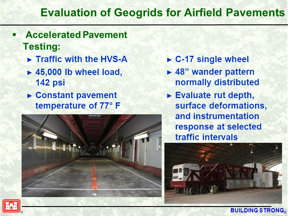BUILDING STRONG ® Evaluation of Geogrids for Airfield Pavements  Accelerated Pavement Testing: ► Traffic with the HVS-A ► 45,000 lb wheel load, 142 psi ► Constant pavement temperature of 77° F ► C-17 single wheel ► 48 wander pattern normally distributed ► Evaluate rut depth, surface deformations, and instrumentation response at selected traffic intervals