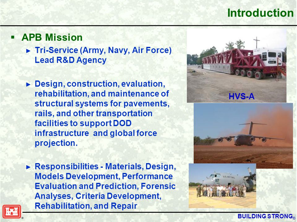 BUILDING STRONG ® Introduction  APB Mission ► Tri-Service (Army, Navy, Air Force) Lead R&D Agency ► Design, construction, evaluation, rehabilitation, and maintenance of structural systems for pavements, rails, and other transportation facilities to support DOD infrastructure and global force projection.