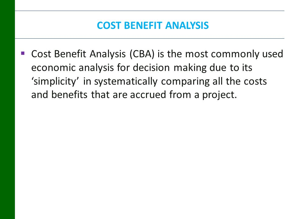 COST BENEFIT ANALYSIS  Cost Benefit Analysis (CBA) is the most commonly used economic analysis for decision making due to its 'simplicity' in systematically comparing all the costs and benefits that are accrued from a project.