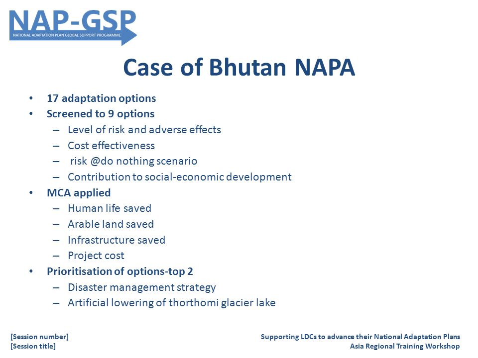Case of Bhutan NAPA 17 adaptation options Screened to 9 options – Level of risk and adverse effects – Cost effectiveness – risk @do nothing scenario – Contribution to social-economic development MCA applied – Human life saved – Arable land saved – Infrastructure saved – Project cost Prioritisation of options-top 2 – Disaster management strategy – Artificial lowering of thorthomi glacier lake Supporting LDCs to advance their National Adaptation Plans Asia Regional Training Workshop [Session number] [Session title]