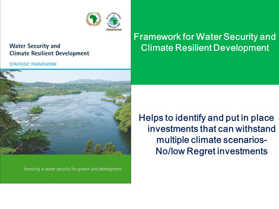Framework for Water Security and Climate Resilient Development Helps to identify and put in place investments that can withstand multiple climate scenarios- No/low Regret investments