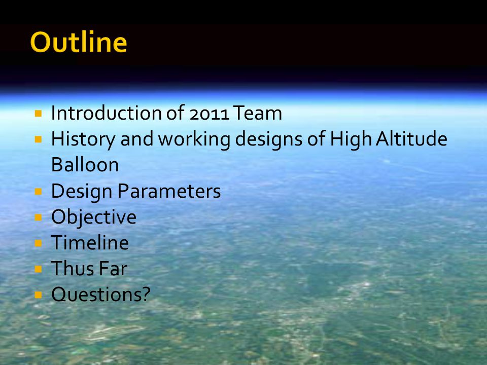  Introduction of 2011 Team  History and working designs of High Altitude Balloon  Design Parameters  Objective  Timeline  Thus Far  Questions