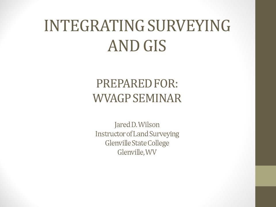 INTEGRATING SURVEYING AND GIS PREPARED FOR: WVAGP SEMINAR Jared D.