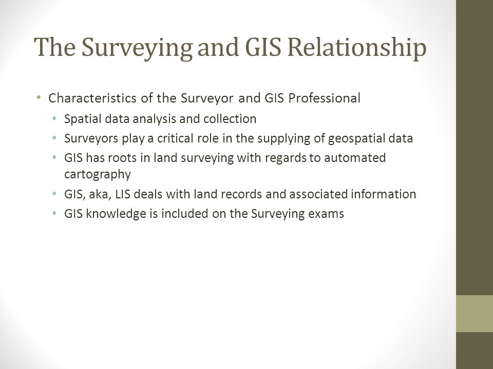 The Surveying and GIS Relationship Characteristics of the Surveyor and GIS Professional Spatial data analysis and collection Surveyors play a critical role in the supplying of geospatial data GIS has roots in land surveying with regards to automated cartography GIS, aka, LIS deals with land records and associated information GIS knowledge is included on the Surveying exams