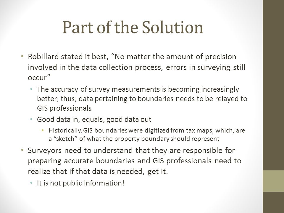 Part of the Solution Robillard stated it best, No matter the amount of precision involved in the data collection process, errors in surveying still occur The accuracy of survey measurements is becoming increasingly better; thus, data pertaining to boundaries needs to be relayed to GIS professionals Good data in, equals, good data out Historically, GIS boundaries were digitized from tax maps, which, are a sketch of what the property boundary should represent Surveyors need to understand that they are responsible for preparing accurate boundaries and GIS professionals need to realize that if that data is needed, get it.