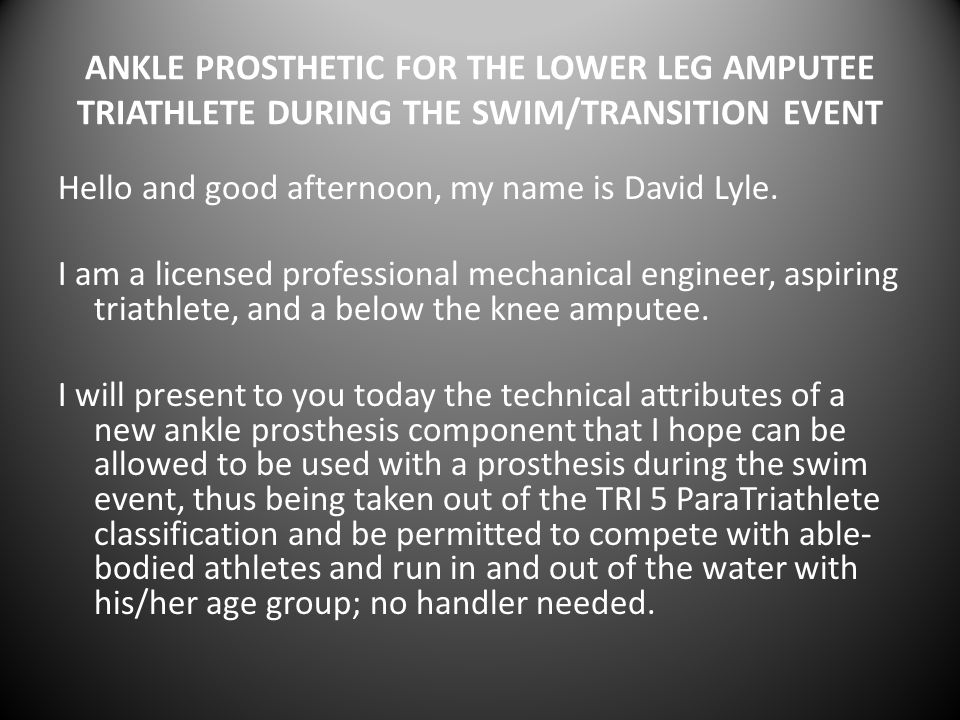 ANKLE PROSTHETIC FOR THE LOWER LEG AMPUTEE TRIATHLETE DURING THE SWIM/TRANSITION EVENT Hello and good afternoon, my name is David Lyle. I am a license