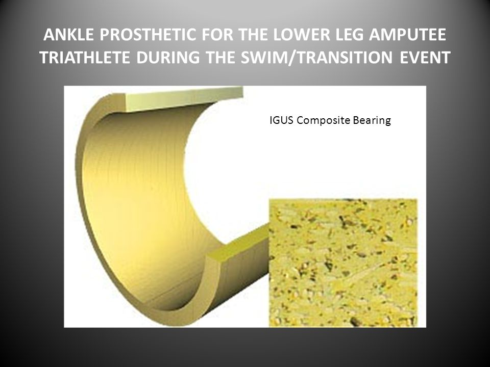 ANKLE PROSTHETIC FOR THE LOWER LEG AMPUTEE TRIATHLETE DURING THE SWIM/TRANSITION EVENT IIGUS Composite Bearing