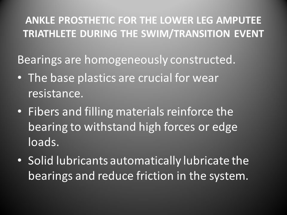 ANKLE PROSTHETIC FOR THE LOWER LEG AMPUTEE TRIATHLETE DURING THE SWIM/TRANSITION EVENT Bearings are homogeneously constructed.
