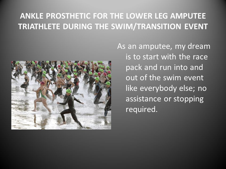 ANKLE PROSTHETIC FOR THE LOWER LEG AMPUTEE TRIATHLETE DURING THE SWIM/TRANSITION EVENT As an amputee, my dream is to start with the race pack and run into and out of the swim event like everybody else; no assistance or stopping required.