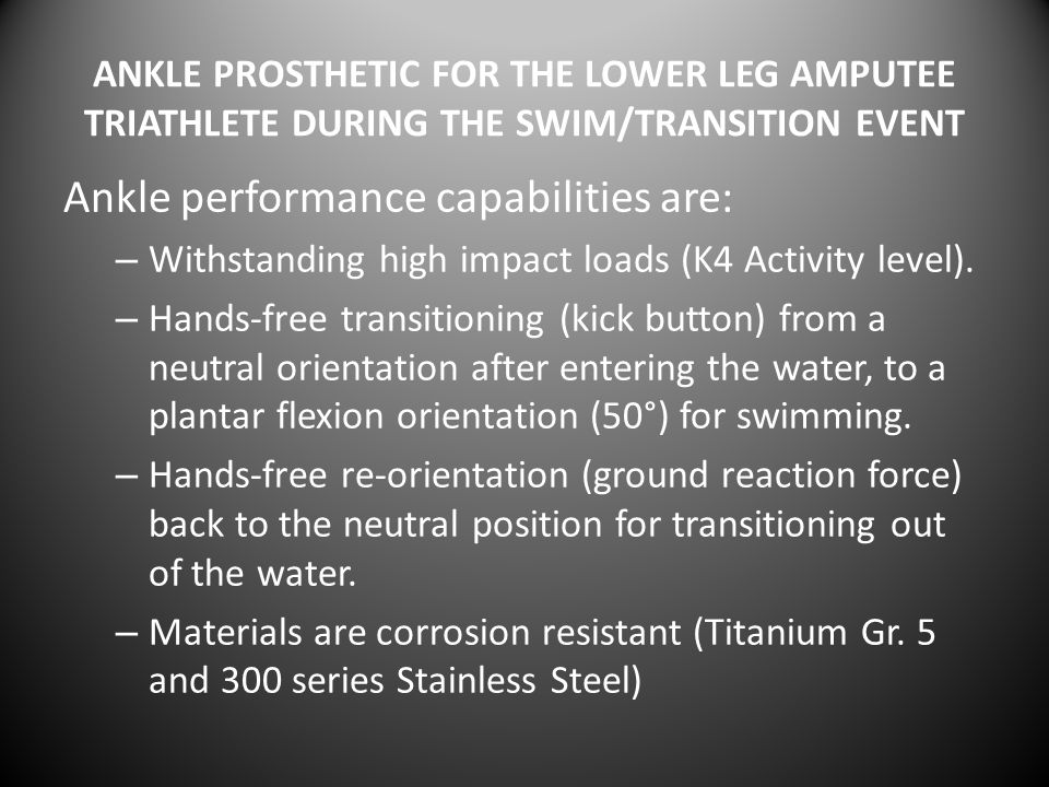 ANKLE PROSTHETIC FOR THE LOWER LEG AMPUTEE TRIATHLETE DURING THE SWIM/TRANSITION EVENT Ankle performance capabilities are: – Withstanding high impact loads (K4 Activity level).