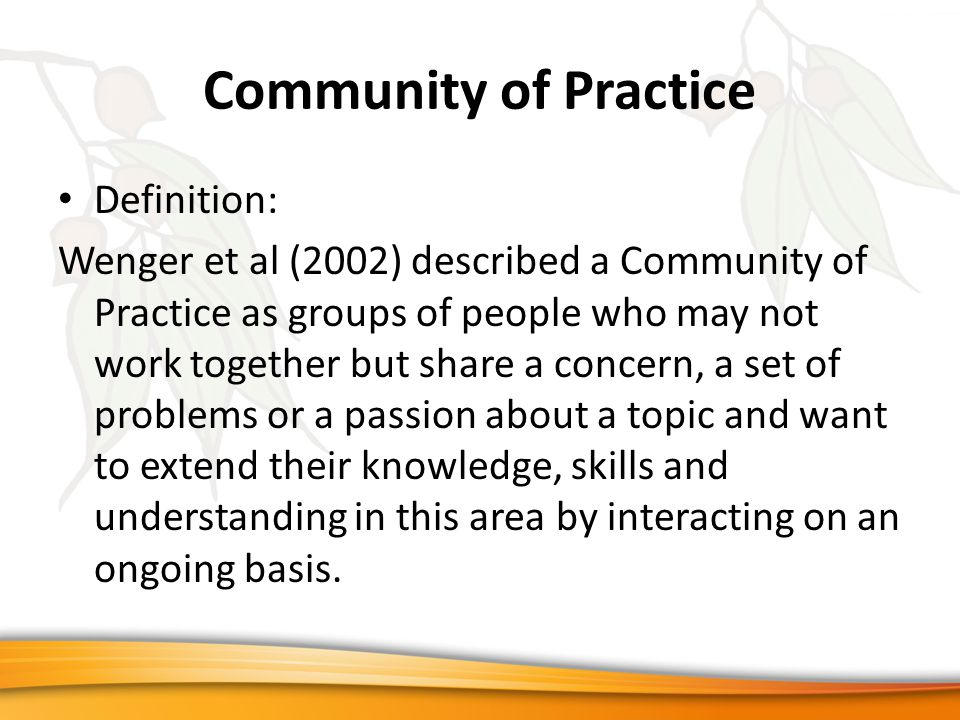 Community of Practice Definition: Wenger et al (2002) described a Community of Practice as groups of people who may not work together but share a concern, a set of problems or a passion about a topic and want to extend their knowledge, skills and understanding in this area by interacting on an ongoing basis.