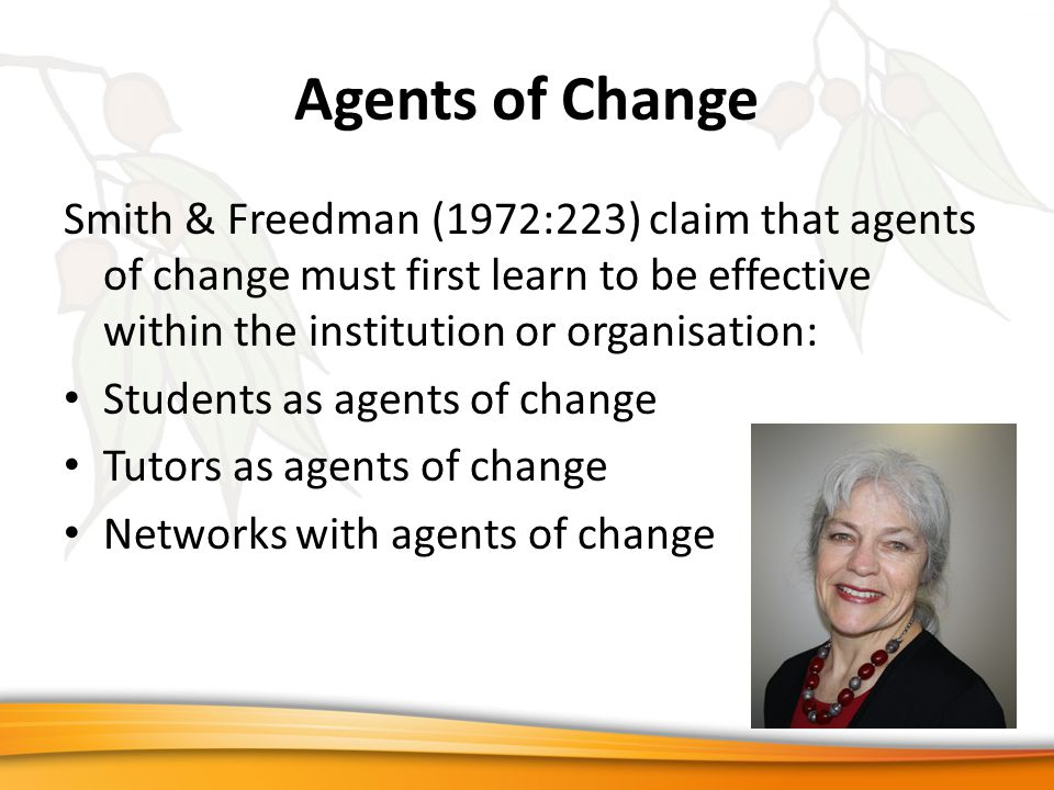 Agents of Change Smith & Freedman (1972:223) claim that agents of change must first learn to be effective within the institution or organisation: Students as agents of change Tutors as agents of change Networks with agents of change