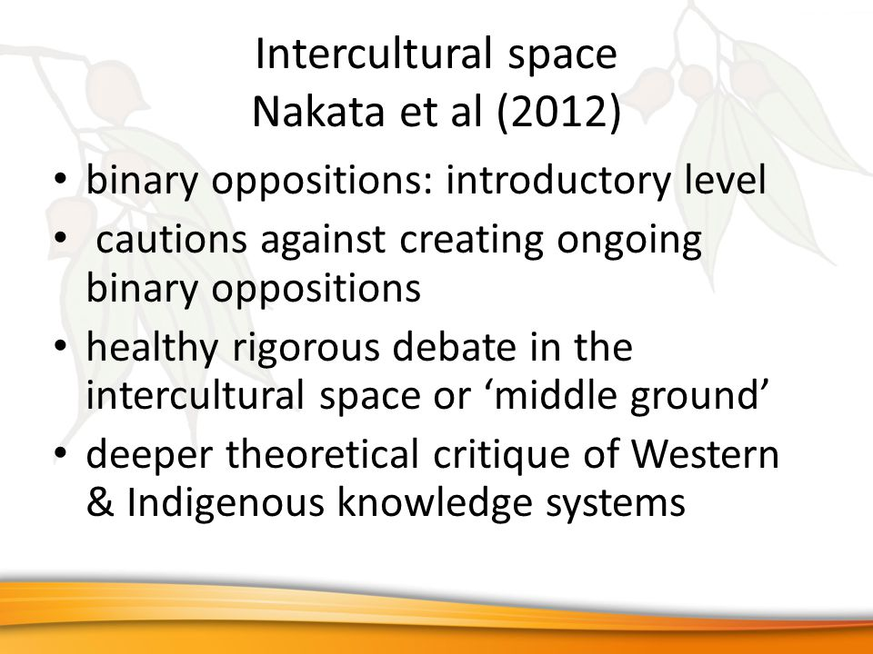Intercultural space Nakata et al (2012) binary oppositions: introductory level cautions against creating ongoing binary oppositions healthy rigorous debate in the intercultural space or 'middle ground' deeper theoretical critique of Western & Indigenous knowledge systems