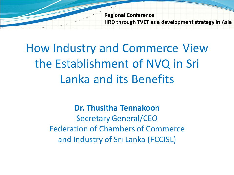 How Industry and Commerce View the Establishment of NVQ in Sri Lanka and its Benefits Dr. Thusitha Tennakoon Secretary General/CEO Federation of Chamb