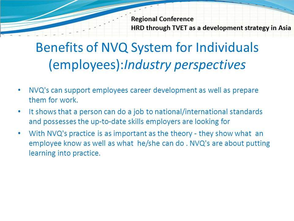 Benefits of NVQ System for Individuals (employees):Industry perspectives NVQ's can support employees career development as well as prepare them for wo