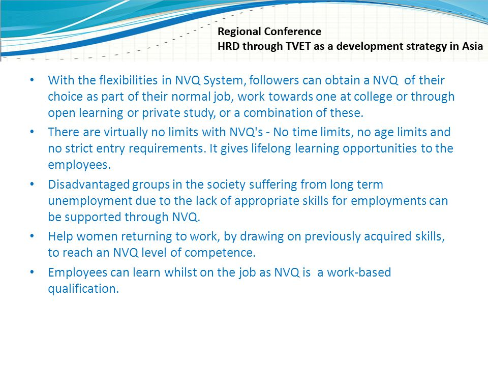 With the flexibilities in NVQ System, followers can obtain a NVQ of their choice as part of their normal job, work towards one at college or through o