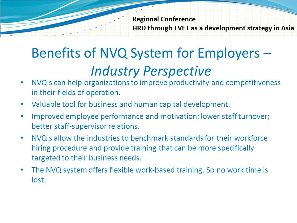 Benefits of NVQ System for Employers – Industry Perspective NVQ's can help organizations to improve productivity and competitiveness in their fields o