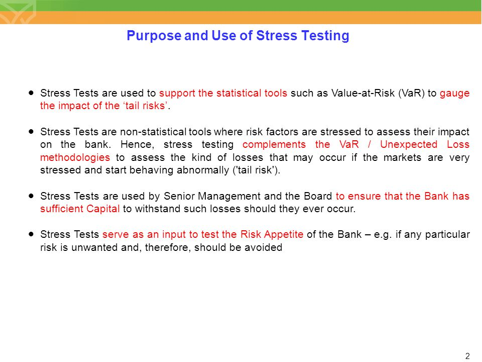 2 Purpose and Use of Stress Testing  Stress Tests are used to support the statistical tools such as Value-at-Risk (VaR) to gauge the impact of the 't