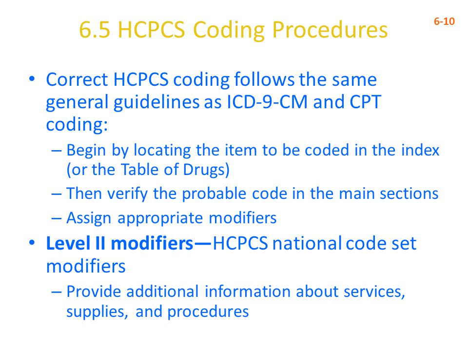 6.5 HCPCS Coding Procedures 6-10 Correct HCPCS coding follows the same general guidelines as ICD-9-CM and CPT coding: – Begin by locating the item to be coded in the index (or the Table of Drugs) – Then verify the probable code in the main sections – Assign appropriate modifiers Level II modifiers—HCPCS national code set modifiers – Provide additional information about services, supplies, and procedures