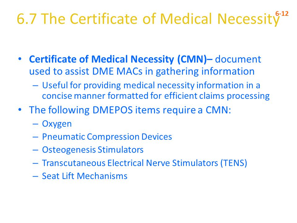 6.7 The Certificate of Medical Necessity 6-12 Certificate of Medical Necessity (CMN)– document used to assist DME MACs in gathering information – Useful for providing medical necessity information in a concise manner formatted for efficient claims processing The following DMEPOS items require a CMN: – Oxygen – Pneumatic Compression Devices – Osteogenesis Stimulators – Transcutaneous Electrical Nerve Stimulators (TENS) – Seat Lift Mechanisms