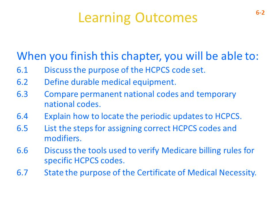 Learning Outcomes When you finish this chapter, you will be able to: 6.1 Discuss the purpose of the HCPCS code set.