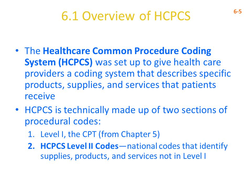 6.1 Overview of HCPCS 6-5 The Healthcare Common Procedure Coding System (HCPCS) was set up to give health care providers a coding system that describes specific products, supplies, and services that patients receive HCPCS is technically made up of two sections of procedural codes: 1.Level I, the CPT (from Chapter 5) 2.HCPCS Level II Codes—national codes that identify supplies, products, and services not in Level I