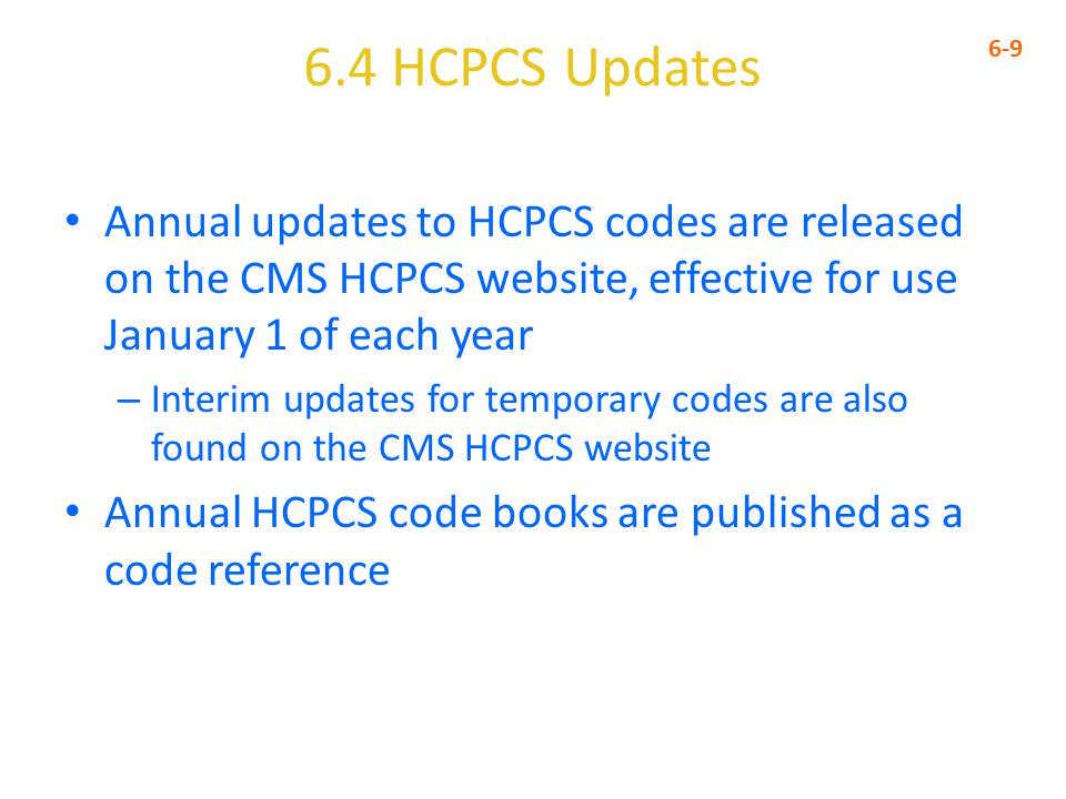 6.4 HCPCS Updates 6-9 Annual updates to HCPCS codes are released on the CMS HCPCS website, effective for use January 1 of each year – Interim updates for temporary codes are also found on the CMS HCPCS website Annual HCPCS code books are published as a code reference