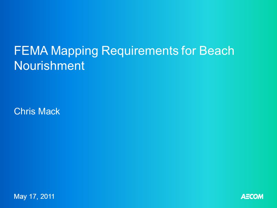 May 17, 2011 FEMA Mapping Requirements for Beach Nourishment Chris Mack