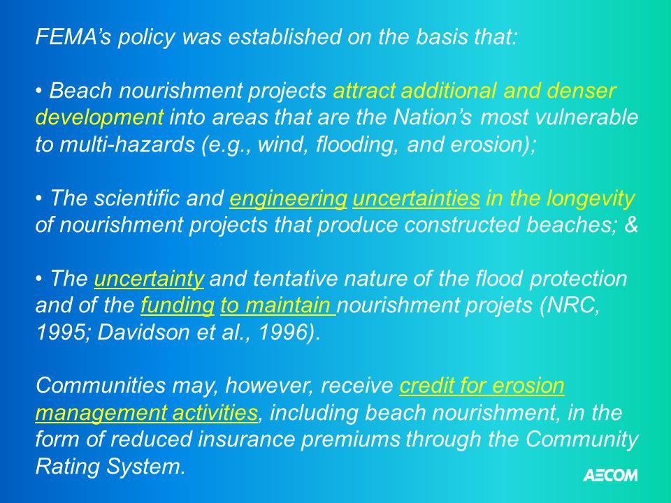 FEMA's policy was established on the basis that: Beach nourishment projects attract additional and denser development into areas that are the Nation's most vulnerable to multi-hazards (e.g., wind, flooding, and erosion); The scientific and engineering uncertainties in the longevity of nourishment projects that produce constructed beaches; & The uncertainty and tentative nature of the flood protection and of the funding to maintain nourishment projets (NRC, 1995; Davidson et al., 1996).