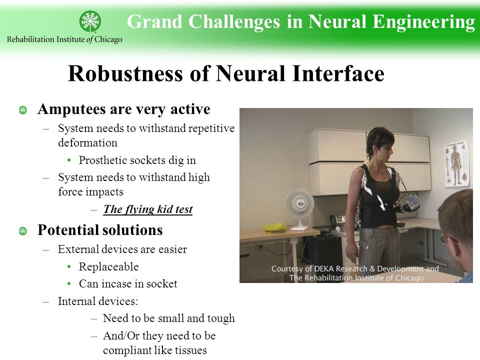 Grand Challenges in Neural Engineering Amputees are very active –System needs to withstand repetitive deformation Prosthetic sockets dig in –System needs to withstand high force impacts –The flying kid test Potential solutions –External devices are easier Replaceable Can incase in socket –Internal devices: –Need to be small and tough –And/Or they need to be compliant like tissues Robustness of Neural Interface