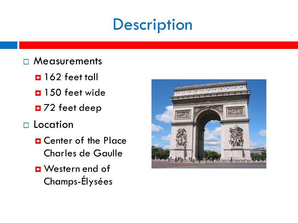 Description  Measurements  162 feet tall  150 feet wide  72 feet deep  Location  Center of the Place Charles de Gaulle  Western end of Champs-Élysées