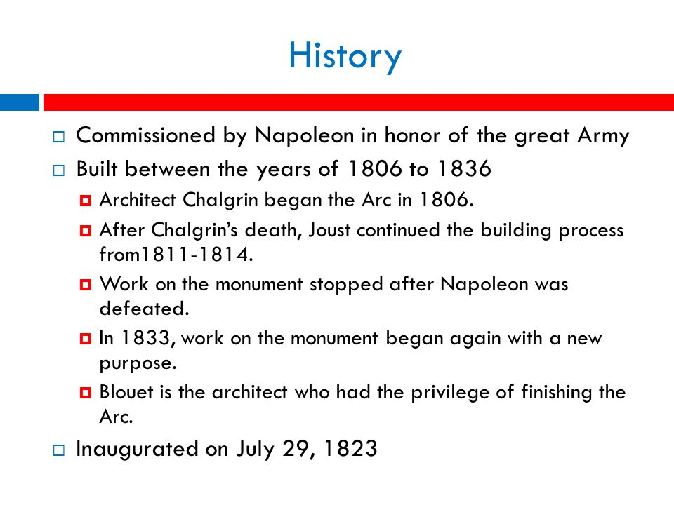 History  Commissioned by Napoleon in honor of the great Army  Built between the years of 1806 to 1836  Architect Chalgrin began the Arc in 1806.