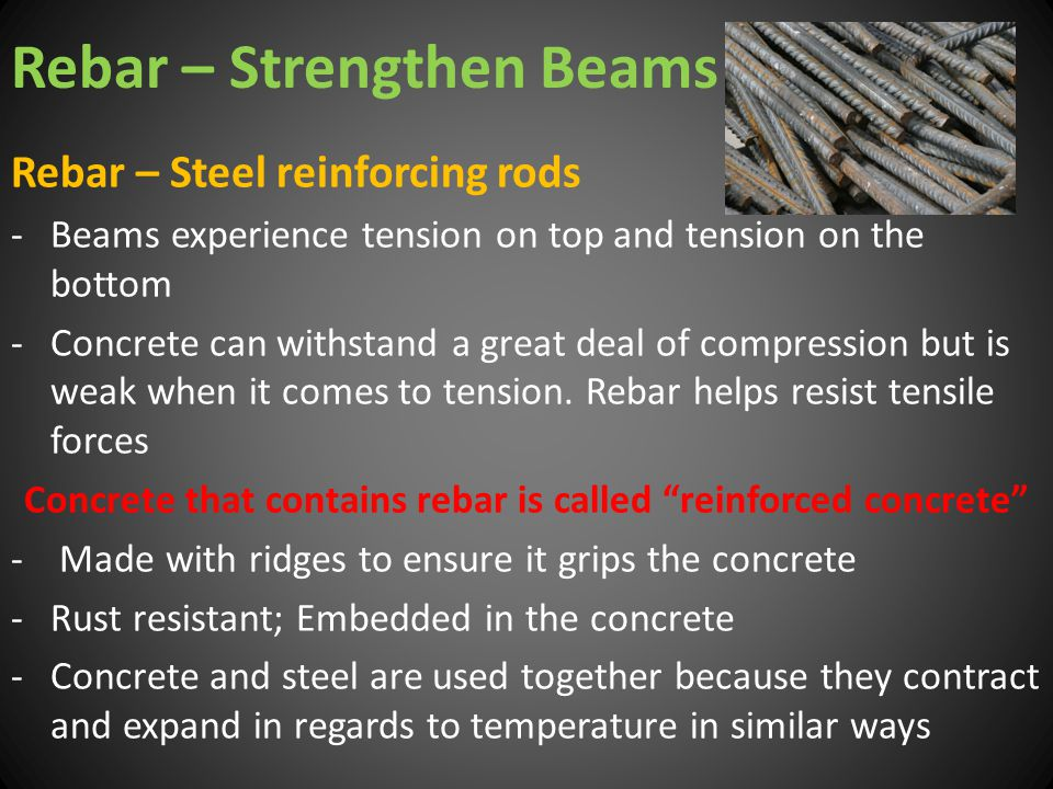 Rebar – Strengthen Beams Rebar – Steel reinforcing rods -Beams experience tension on top and tension on the bottom -Concrete can withstand a great dea