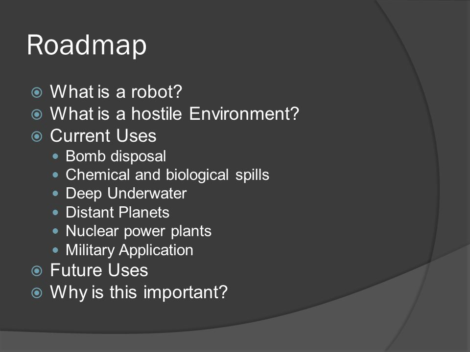 Roadmap  What is a robot.  What is a hostile Environment.