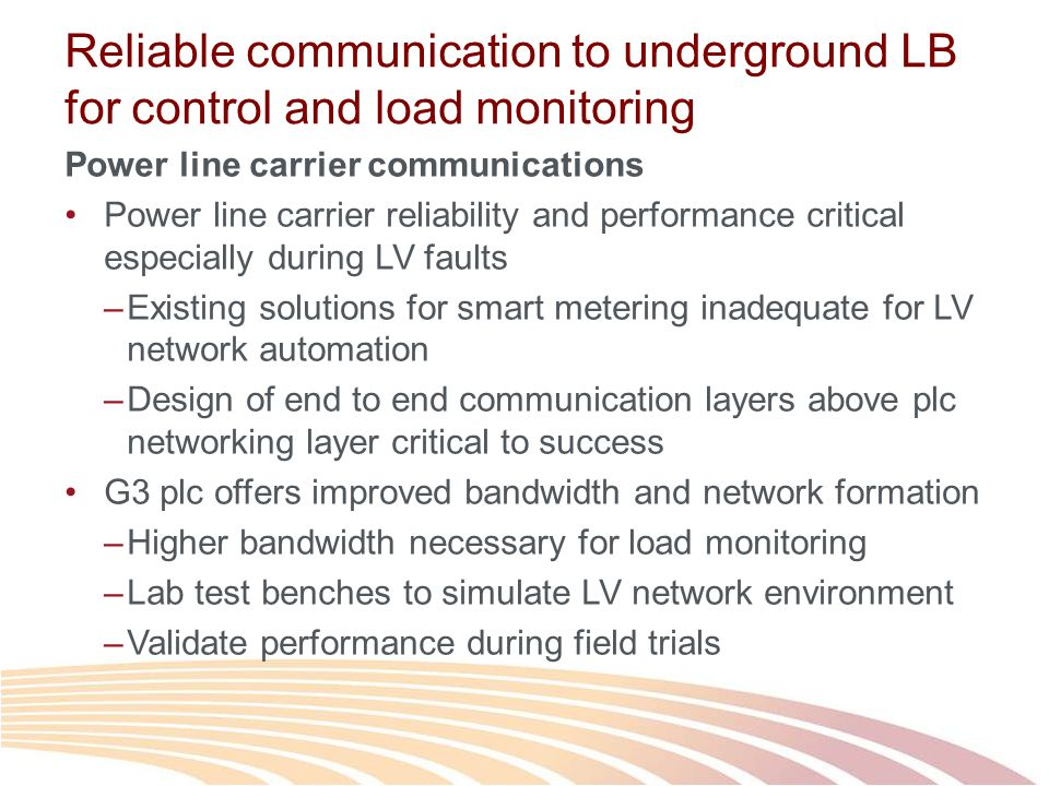 Reliable communication to underground LB for control and load monitoring Power line carrier communications Power line carrier reliability and performance critical especially during LV faults –Existing solutions for smart metering inadequate for LV network automation –Design of end to end communication layers above plc networking layer critical to success G3 plc offers improved bandwidth and network formation –Higher bandwidth necessary for load monitoring –Lab test benches to simulate LV network environment –Validate performance during field trials